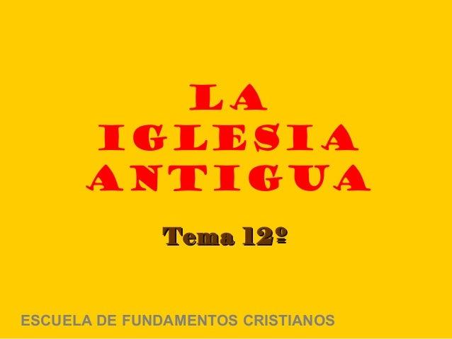 LA      IGLESIA      ANTIGUA              Tema 12ºESCUELA DE FUNDAMENTOS CRISTIANOS