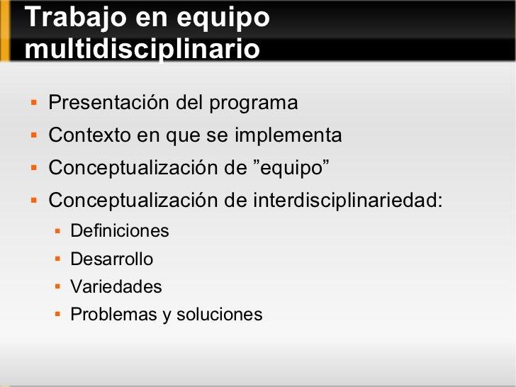 Trabajo en equipo multidisciplinario <ul><li>Presentación del programa </li></ul><ul><li>Contexto en que se implementa </l...