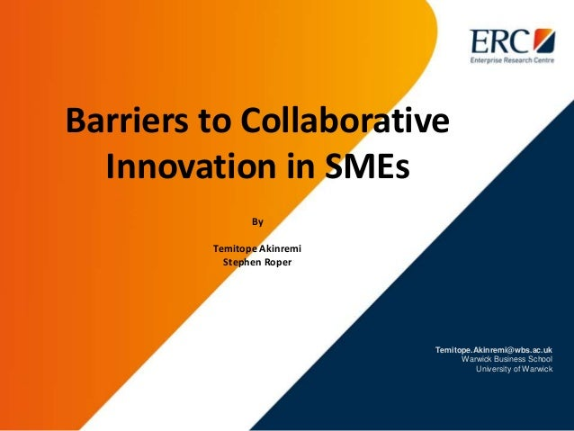 Temitope.Akinremi@wbs.ac.uk Warwick Business School University of Warwick Barriers to Collaborative Innovation in SMEs By ...