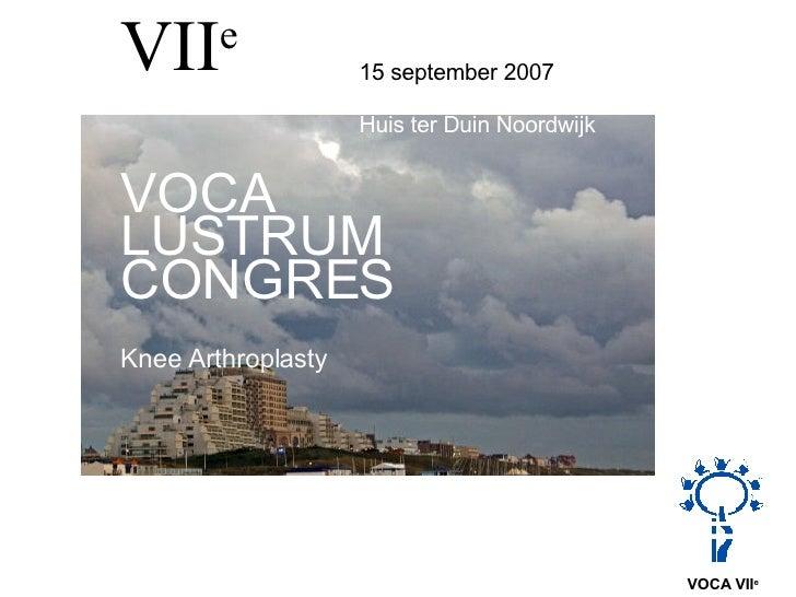 VII e   15 september 2007 Huis ter Duin Noordwijk  VOCA LUSTRUM  CONGRES Knee Arthroplasty