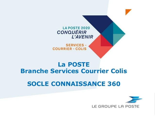 Page 1 BRANCHE SERVICES-COURRIER-COLIS La POSTE Branche Services Courrier Colis SOCLE CONNAISSANCE 360