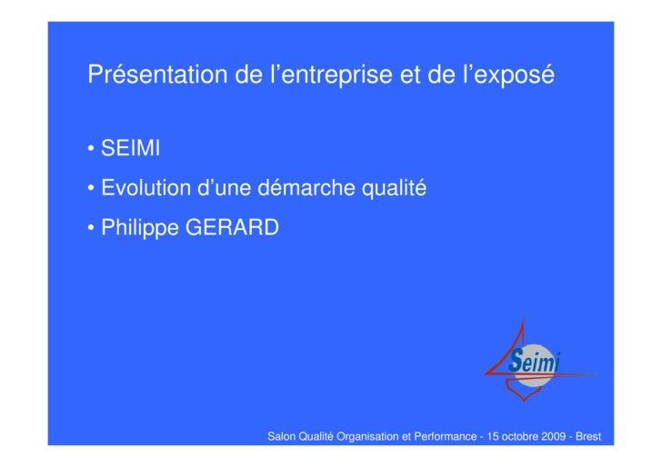 Présentation de l'entreprise et de l'exposé  • SEIMI • Evolution d'une démarche qualité • Philippe GERARD                 ...