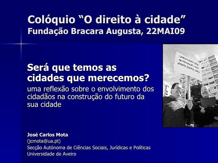 """Colóquio """"O direito à cidade"""" Fundação Bracara Augusta, 22MAI09    Será que temos as cidades que merecemos? uma reflexão s..."""