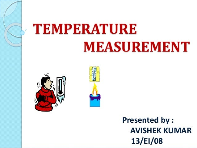 TEMPERATURE MEASUREMENT Presented by : AVISHEK KUMAR 13/EI/08