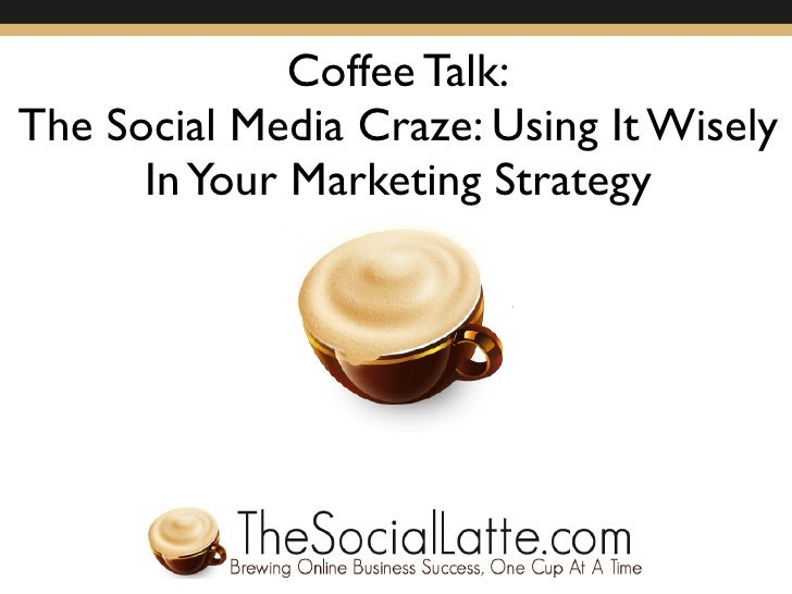 Coffee Talk: The Social Media Craze: Using It Wisely       In Your Marketing Strategy