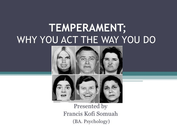 TEMPERAMENT; WHY YOU ACT THE WAY YOU DO  Presented by Francis Kofi Somuah (BA. Psychology)