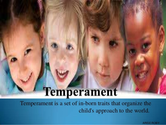 Temperament is a set of in-born traits that organize the child's approach to the world. ARISE ROBY