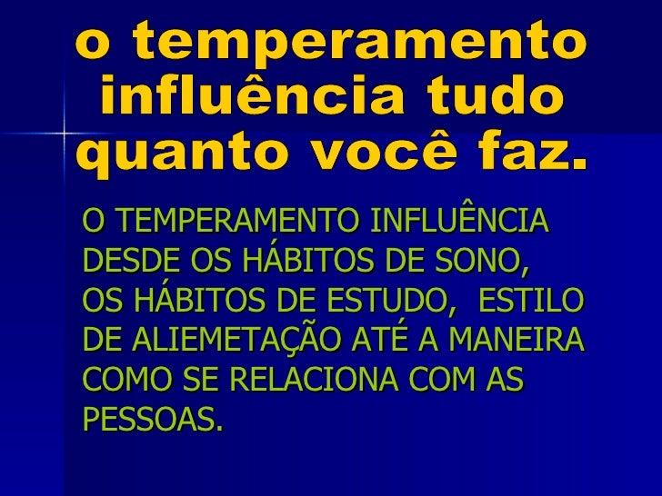 o temperamento  influência tudo quanto você faz. O TEMPERAMENTO INFLUÊNCIA DESDE OS HÁBITOS DE SONO,  OS HÁBITOS DE ESTUDO...