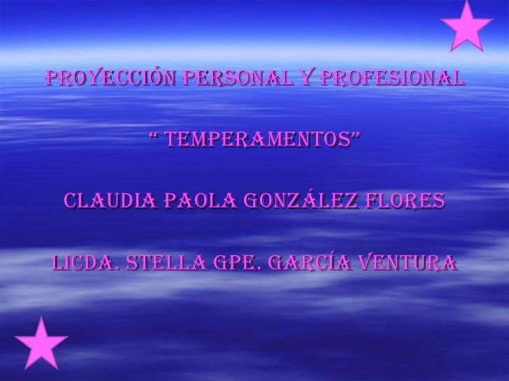 "<ul><li>Proyección personal y profesional </li></ul><ul><li>""  temperamentos"" </li></ul><ul><li>Claudia Paola González Flo..."