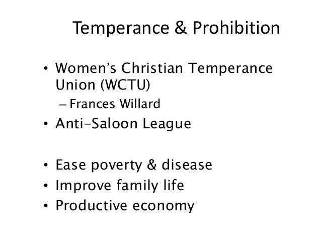 • Women's Christian TemperanceUnion (WCTU)– Frances Willard• Anti-Saloon League• Ease poverty & disease• Improve family li...