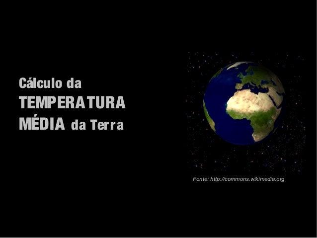 Cálculo daTEMPERA TURAMÉDIA da Terra                 Fonte: http://commons.wikimedia.org