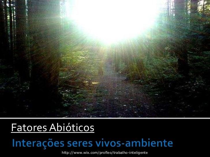 Fatores Abióticos          http://www.wix.com/profleo/trabalho-inteligente