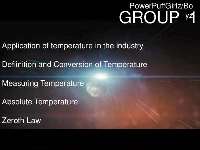 GROUP 1 PowerPuffGirlz/Bo yz Application of temperature in the industry Defiinition and Conversion of Temperature Measurin...