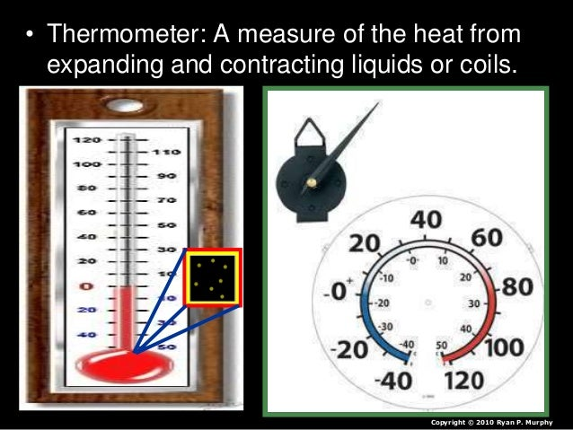 • Thermometer: A measure of the heat from expanding and contracting liquids or coils. Copyright © 2010 Ryan P. Murphy