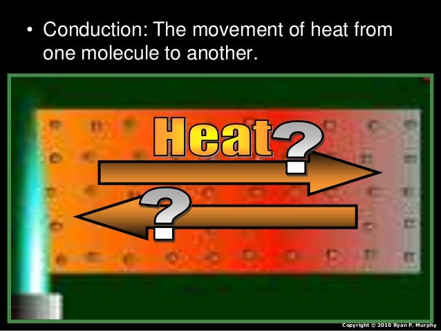 • Conduction: The movement of heat from one molecule to another. Copyright © 2010 Ryan P. Murphy