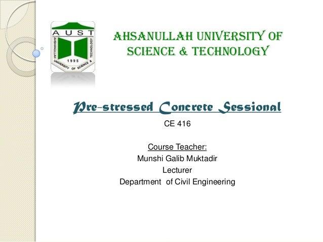 Ahsanullah University of Science & Technology  Pre-stressed Concrete Sessional CE 416 Course Teacher: Munshi Galib Muktadi...