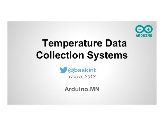 Temperature Data Collection Systems @baskint Dec 5, 2013  Arduino.MN