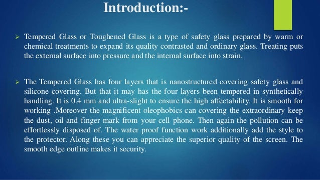 Introduction:-  Tempered Glass or Toughened Glass is a type of safety glass prepared by warm or chemical treatments to ex...