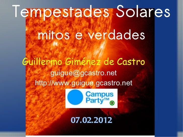 Tempestades Solares mitos e verdades Guillermo Giménez de Castro [email_address] http://www.guigue.gcastro.net 07.02.2012