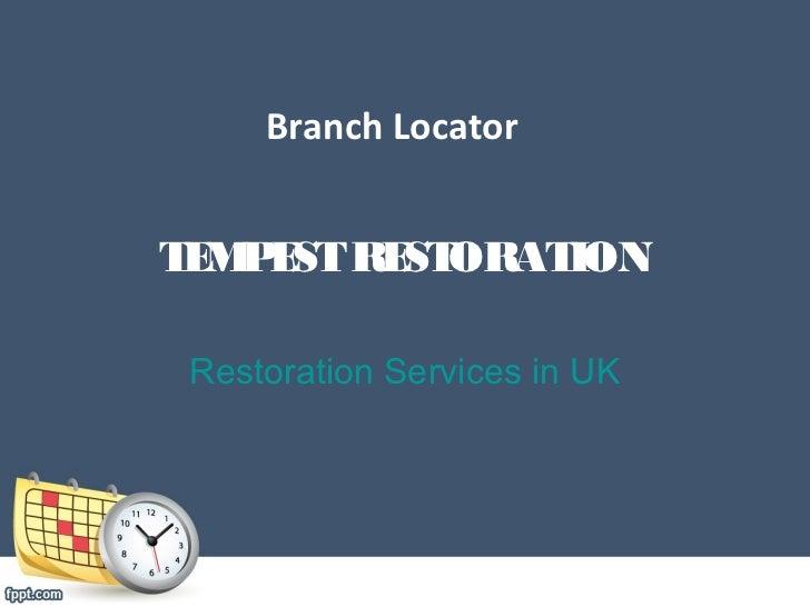 Branch LocatorT M E RE ORAT E P ST ST    ION Restoration Services in UK
