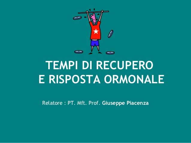 TEMPI DI RECUPEROE RISPOSTA ORMONALERelatore : PT. Mft. Prof. Giuseppe Piacenza