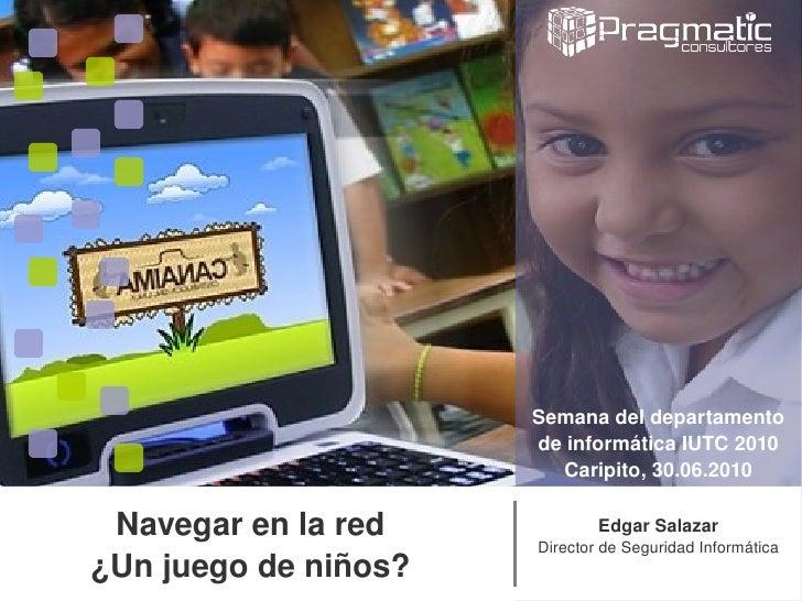 Edgar Salazar Director de Seguridad Informática Navegar en la red ¿Un juego de niños? Semana del departamento de informáti...