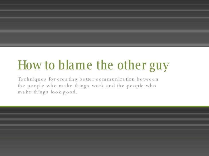 How to blame the other guy Techniques for creating better communication between the people who make things work and the pe...