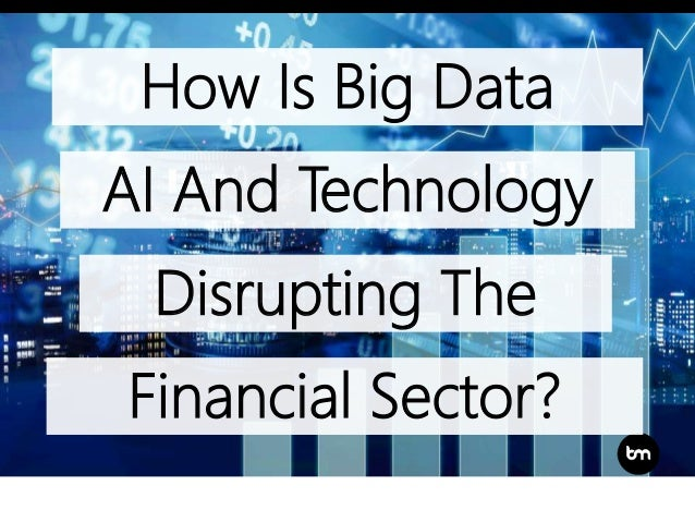 Financial Sector? How Is Big Data AI And Technology Disrupting The