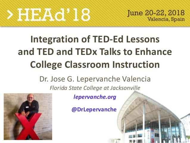 Integration of TED-Ed Lessons and TED and TEDx Talks to Enhance College Classroom Instruction Dr. Jose G. Lepervanche Vale...