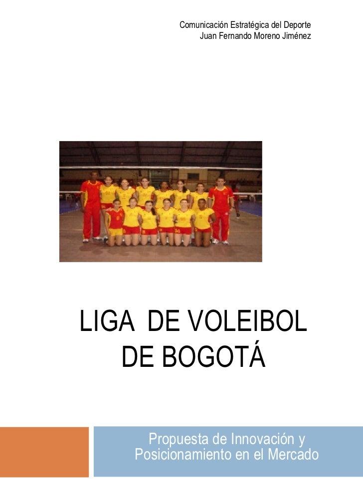 LIGA  DE VOLEIBOL DE BOGOTÁ Propuesta de Innovación y Posicionamiento en el Mercado Comunicación Estratégica del Deporte J...