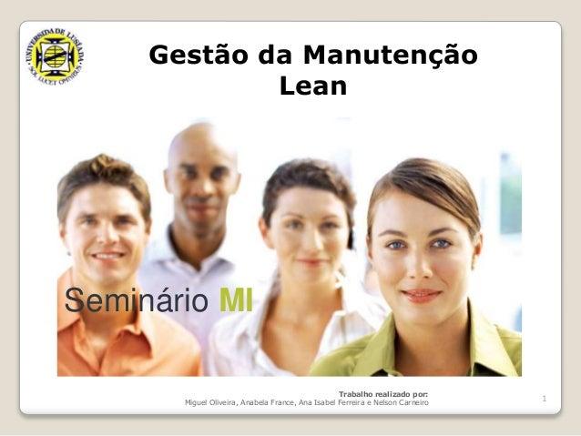 1  Gestão da Manutenção  Seminário MI  Lean  Trabalho realizado por:  Miguel Oliveira, Anabela France, Ana Isabel Ferreira...