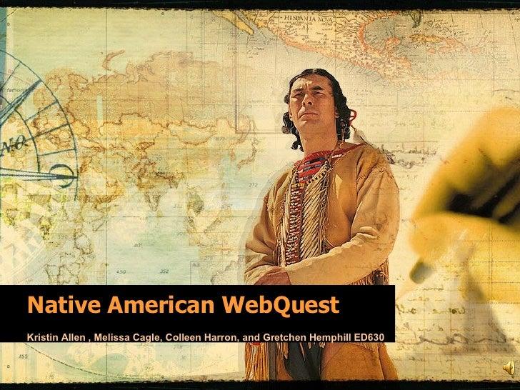 Native American WebQuest Kristin Allen , Melissa Cagle, Colleen Harron, and Gretchen Hemphill ED630