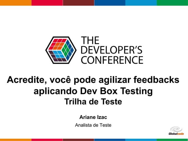 Globalcode – Open4education Acredite, você pode agilizar feedbacks aplicando Dev Box Testing Trilha de Teste Ariane Izac A...