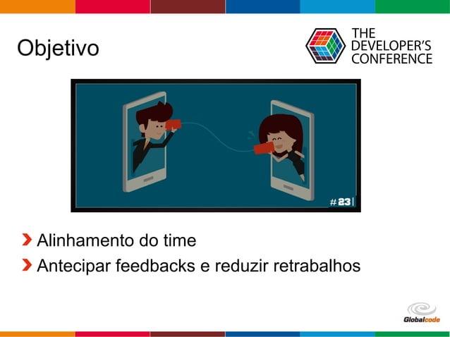 Globalcode – Open4education Objetivo Alinhamento do time Antecipar feedbacks e reduzir retrabalhos