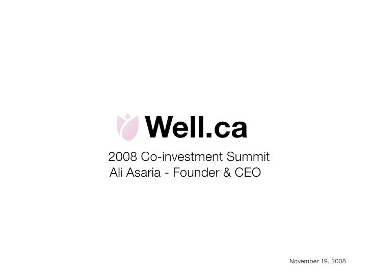 Well.ca 2008 Co-investment Summit Ali Asaria - Founder & CEO                                  November 19, 2008