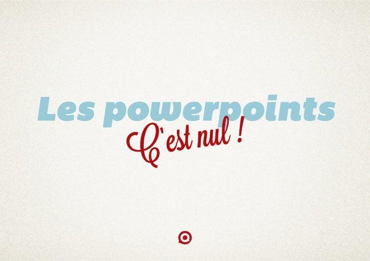 Les powerpoints     C 'est nul !