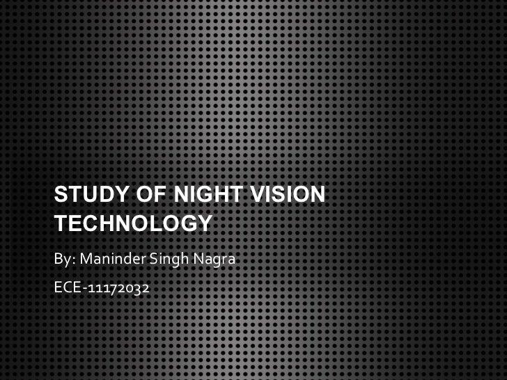 STUDY OF NIGHT VISIONTECHNOLOGYBy: Maninder Singh NagraECE-11172032