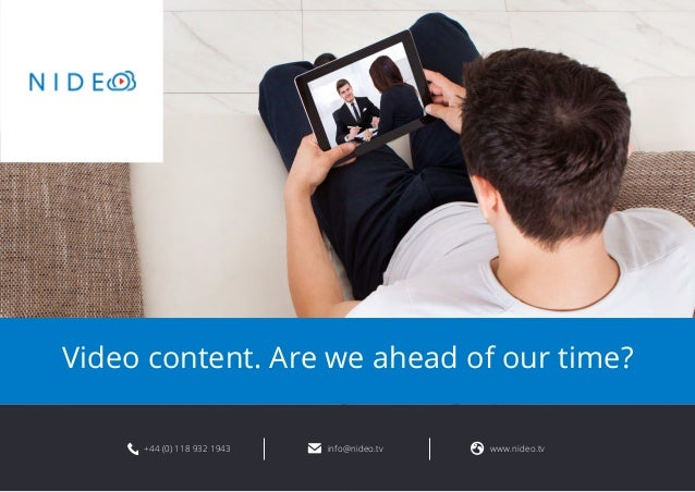 Video content. Are we ahead of our time?  +44 (0) 118 932 1943 info@nideo.tv www.nideo.tv