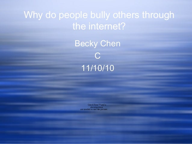 Why do people bully others through the internet? Becky Chen C 11/10/10 QuickTime™ and a decompressor are needed to see thi...