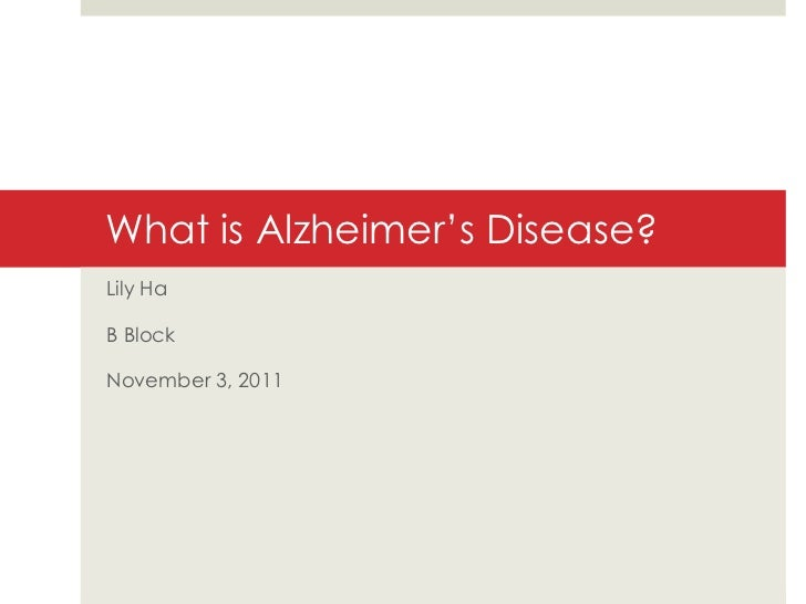 What is Alzheimer's Disease? Lily Ha B Block November 3, 2011