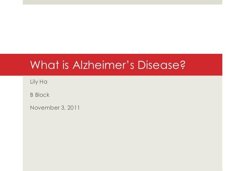 What is Alzheimer's Disease? Lily Ha B Block November 3, 2011