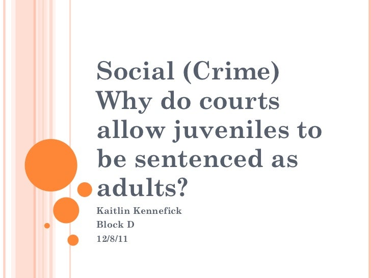 Social (Crime) Why do courts allow juveniles to be sentenced as adults? Kaitlin Kennefick  Block D 12/8/11