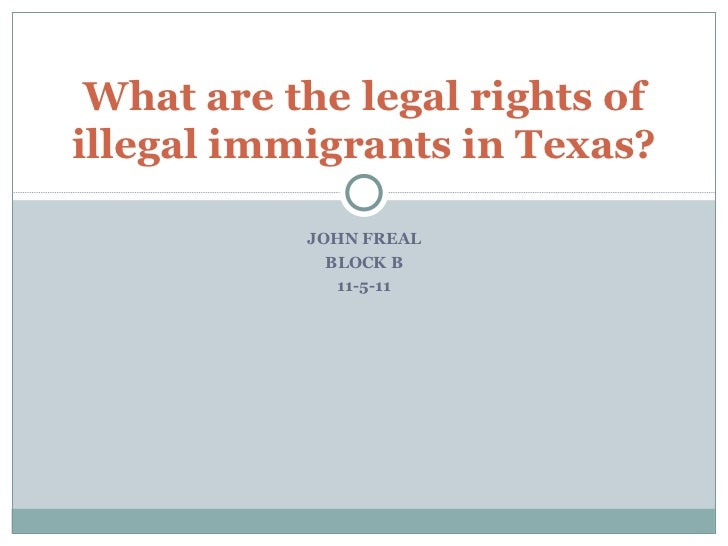 JOHN FREAL BLOCK B 11-5-11 What are the legal rights of illegal immigrants in Texas?