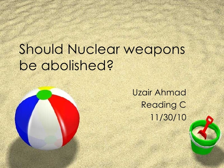 Should Nuclear weapons be abolished? Uzair Ahmad Reading C 11/30/10