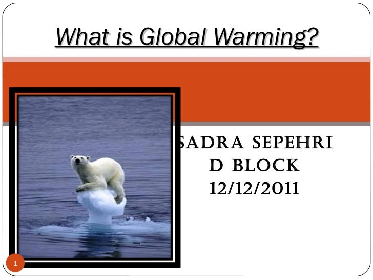 Sadra Sepehri  D block 12/12/2011 What is Global Warming?