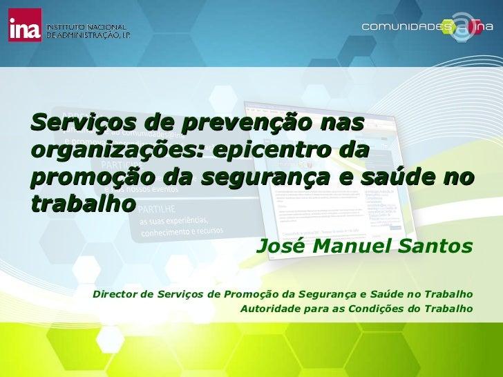 Serviços de prevenção nas organizações: epicentro da promoção da segurança e saúde no trabalho José Manuel Santos Director...
