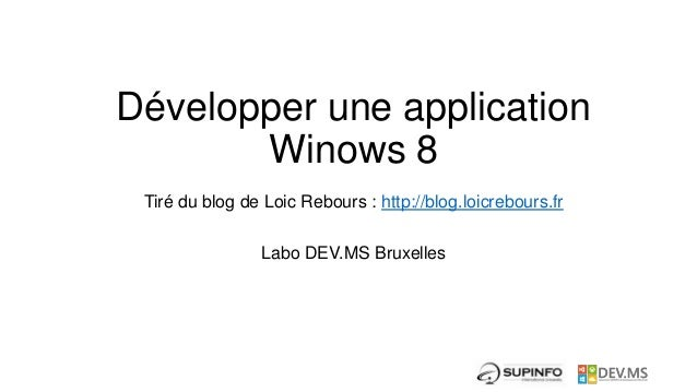 Développer une application       Winows 8 Tiré du blog de Loic Rebours : http://blog.loicrebours.fr                Labo DE...