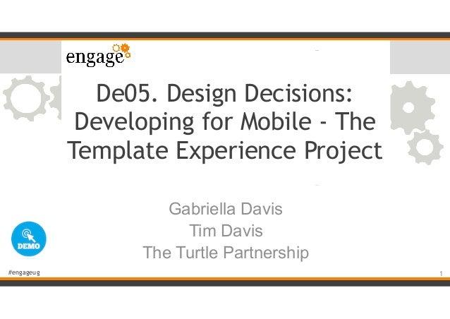 #engageug De05. Design Decisions: Developing for Mobile - The Template Experience Project Gabriella Davis Tim Davis The Tu...