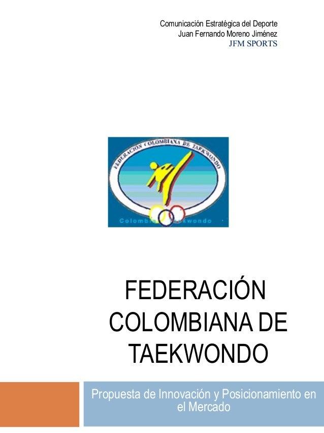 FEDERACIÓN COLOMBIANA DE TAEKWONDO Propuesta de Innovación y Posicionamiento en el Mercado Comunicación Estratégica del De...