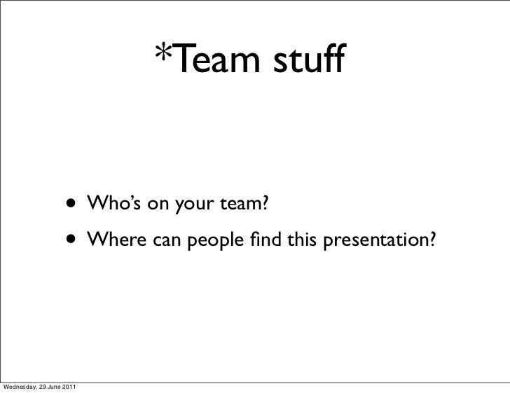 *Team stuff                   • Who's on your team?                   • Where can people find this presentation?Wednesday, ...